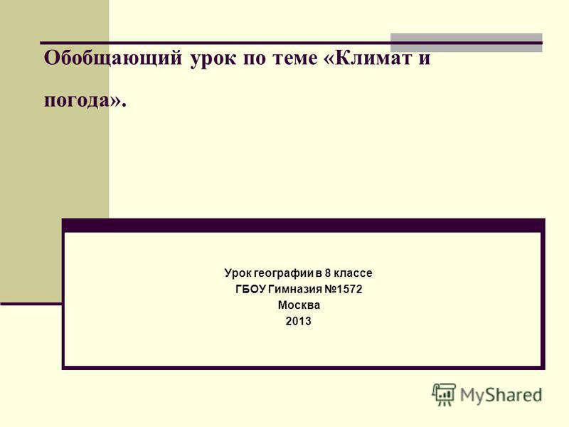 Обобщающий урок по теме «Климат и погода». Урок географии в 8 классе ГБОУ Гимназия 1572 Москва 2013