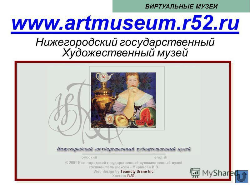 www.artmuseum.r52. ru ВИРТУАЛЬНЫЕ МУЗЕИ Нижегородский государственный Художественный музей