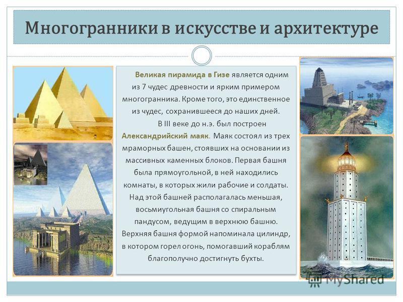 Многогранники в искусстве и архитектуре Великая пирамида в Гизе является одним из 7 чудес древности и ярким примером многогранника. Кроме того, это единственное из чудес, сохранившееся до наших дней. В III веке до н.э. был построен Александрийский ма