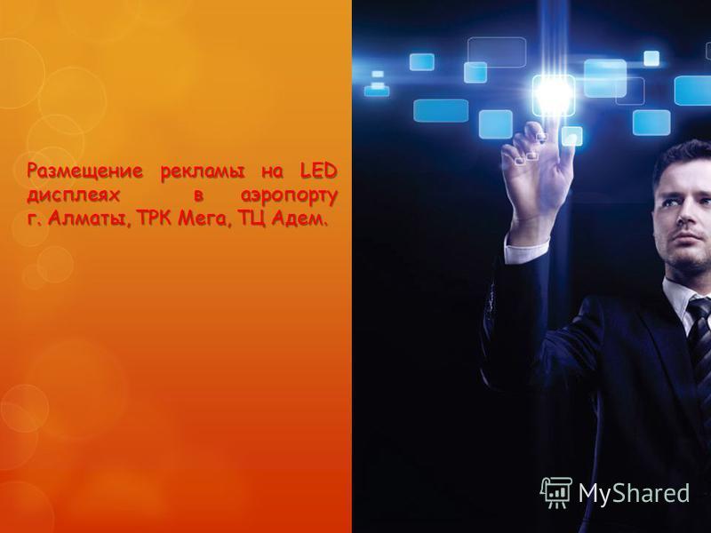 Размещение рекламы на LED дисплеях в аэропорту г. Алматы, ТРК Мега, ТЦ Адем.