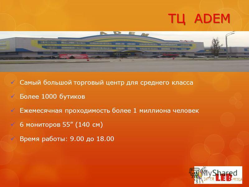 TЦ ADEM Самый большой торговый центр для среднего класса Более 1000 бутиков Ежемесячная проходимость более 1 миллиона человек 6 мониторов 55 (140 см) Время работы: 9.00 до 18.00