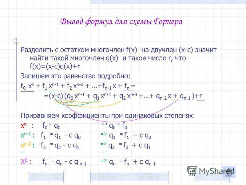 Вывод формул для схемы Горнера Разделить с остатком многочлен f(x) на двучлен (x-c) значит найти такой многочлен q(x) и такое число r, что f(x)=(x-c)q(x)+r Запишем это равенство подробно: f 0 x n + f 1 x n-1 + f 2 x n-2 + …+f n-1 x + f n = =(x-c) (q