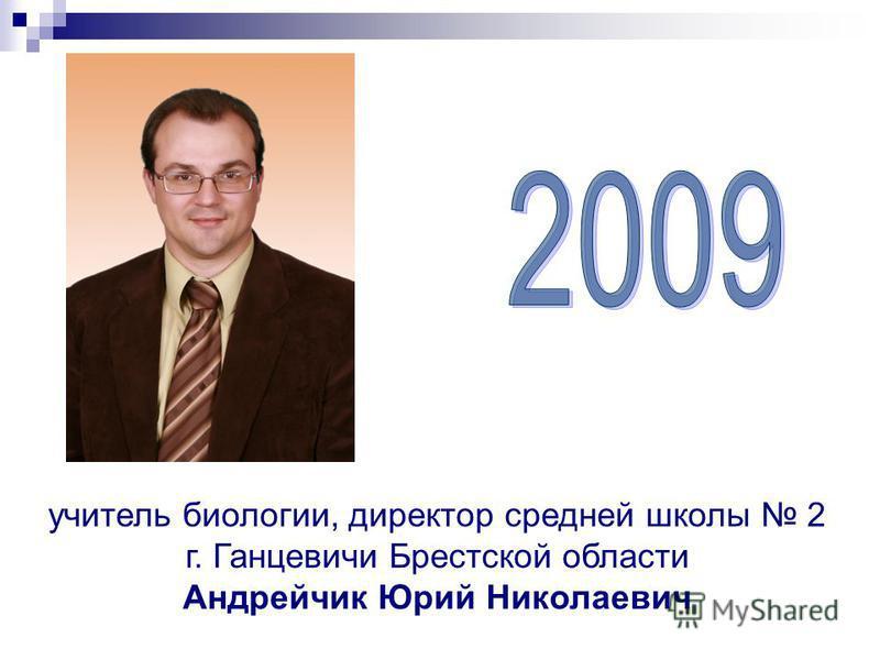 учитель биологии, директор средней школы 2 г. Ганцевичи Брестской области Андрейчик Юрий Николаевич
