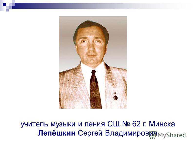 учитель музыки и пения СШ 62 г. Минска Лепёшкин Сергей Владимирович