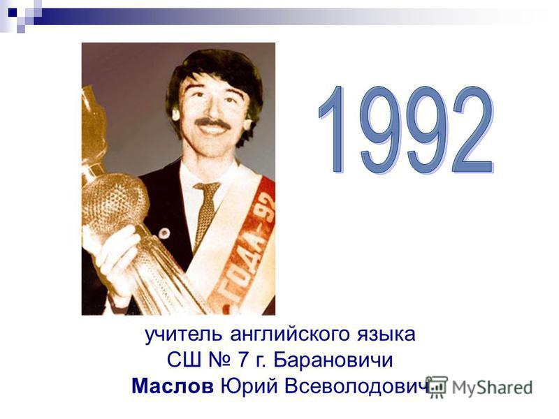 учитель английского языка СШ 7 г. Барановичи Маслов Юрий Всеволодович
