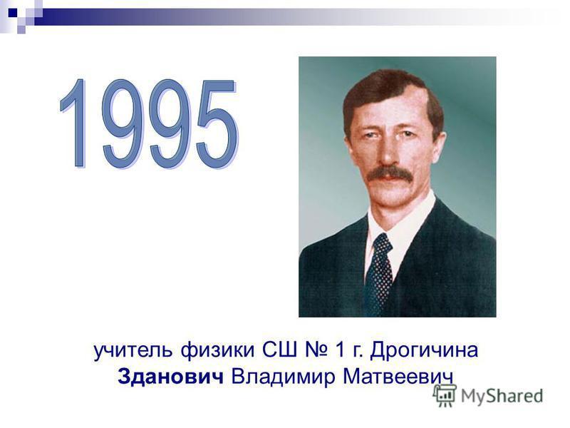 учитель физики СШ 1 г. Дрогичина Зданович Владимир Матвеевич