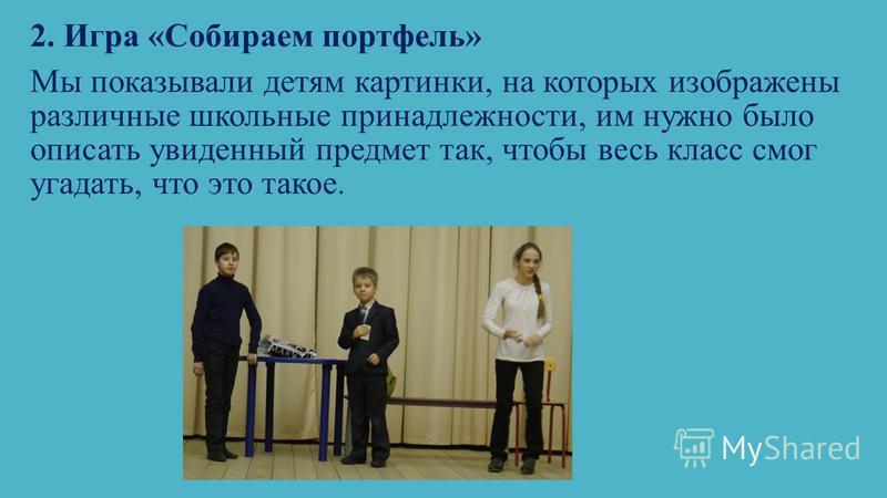 2. Игра «Собираем портфель» Мы показывали детям картинки, на которых изображены различные школьные принадлежности, им нужно было описать увиденный предмет так, чтобы весь класс смог угадать, что это такое.