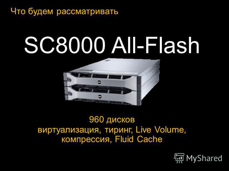 Что будем рассматривать SC8000 All-Flash 960 дисков виртуализация, тиринг, Live Volume, компрессия, Fluid Cache