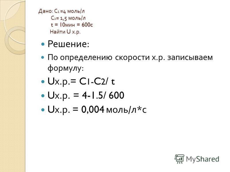 Дано : С 1 =4 моль / л С 2 = 1,5 моль / л t = 10 мин = 600c Найти U х. р. Решение : По определению скорости х. р. записываем формулу : U х. р.= C 1- C 2 / t U х. р. = 4-1.5/ 600 U х. р. = 0,004 моль / л * с