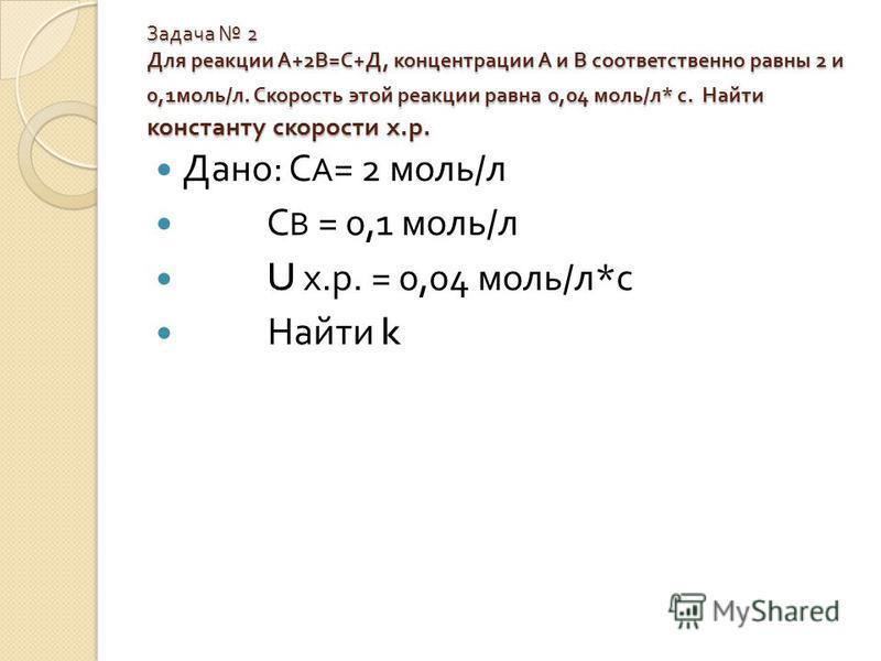 Задача 2 Для реакции А +2 В = С + Д, концентрации А и В соответственно равны 2 и 0,1 моль / л. Скорость этой реакции равна 0,04 моль / л * с. Найти константу скорости х. р. Дано : С А = 2 моль / л С В = 0,1 моль / л U х. р. = 0,04 моль / л * с Найти