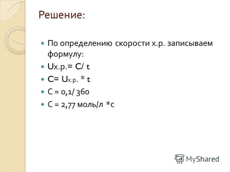 Решение : По определению скорости х. р. записываем формулу : U х. р.= C/ t C= U х. р. * t С = 0,1/ 360 С = 2,77 моль / л * с