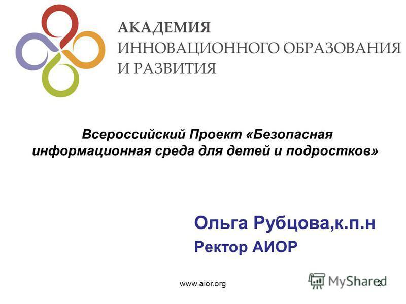 Ольга Рубцова,к.п.н Ректор АИОР www.aior.org2 Всероссийский Проект «Безопасная информационная среда для детей и подростков»