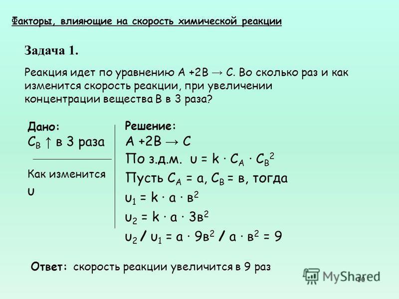 10 Задача 1. Реакция идет по уравнению А +2В С. Во сколько раз и как изменится скорость реакции, при увеличении концентрации вещества В в 3 раза? Факторы, влияющие на скорость химической реакции Решение: А +2В С По з.д.м. υ = k С A C B 2 Пусть С А =