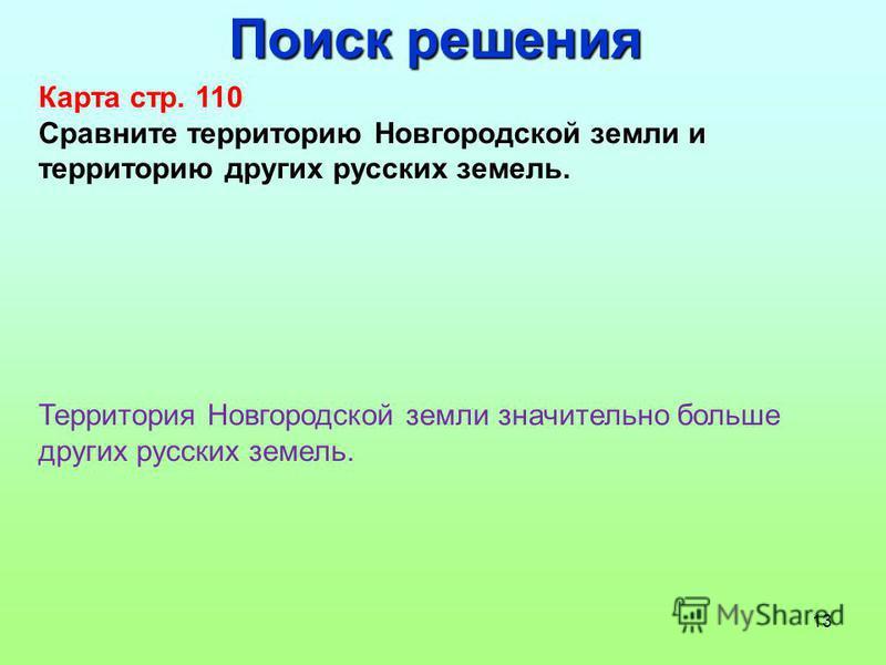 13 Поиск решения Карта стр. 110 Сравните территорию Новгородской земли и территорию других русских земель. Территория Новгородской земли значительно больше других русских земель.
