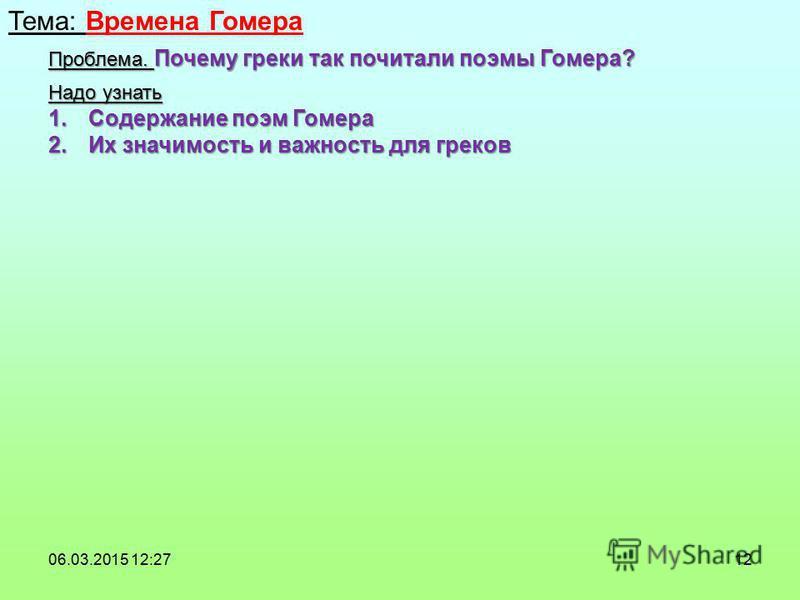 12 Тема: Времена Гомера 06.03.2015 12:29 Проблема. Почему греки так почитали поэмы Гомера? Надо узнать 1. Содержание поэм Гомера 2. Их значимость и важность для греков