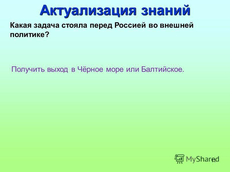 11 Какая задача стояла перед Россией во внешней политике? Получить выход в Чёрное море или Балтийское. Актуализация знаний