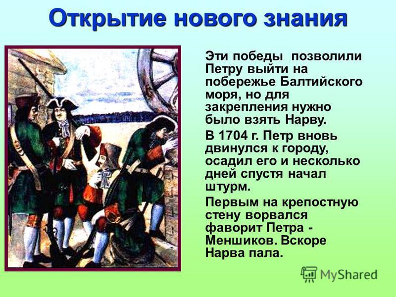 Открытие нового знания Эти победы позволили Петру выйти на побережье Балтийского моря, но для закрепления нужно было взять Нарву. В 1704 г. Петр вновь двинулся к городу, осадил его и несколько дней спустя начал штурм. Первым на крепостную стену ворва