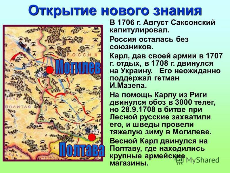 В 1706 г. Август Саксонский капитулировал. Россия осталась без союзников. Карл, дав своей армии в 1707 г. отдых, в 1708 г. двинулся на Украину. Его неожиданно поддержал гетман И.Мазепа. На помощь Карлу из Риги двинулся обоз в 3000 телег, но 28.9.1708