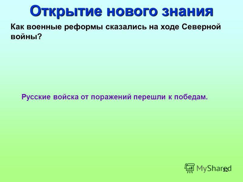 32 Открытие нового знания Как военные реформы сказались на ходе Северной войны? Русские войска от поражений перешли к победам.
