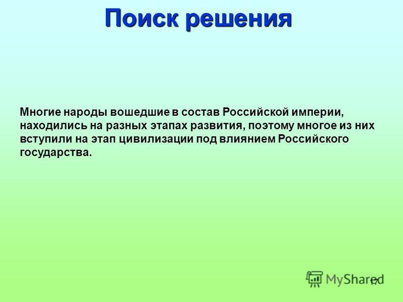 17 Поиск решения Многие народы вошедшие в состав Российской империи, находились на разных этапах развития, поэтому многое из них вступили на этап цивилизации под влиянием Российского государства.
