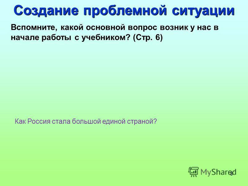 8 Создание проблемной ситуации Вспомните, какой основной вопрос возник у нас в начале работы с учебником? (Стр. 6) Как Россия стала большой единой страной?