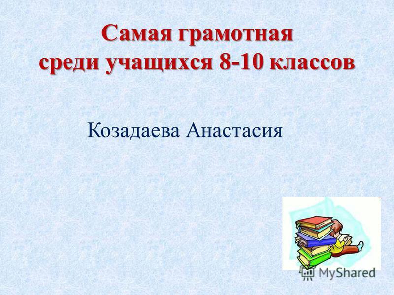 Самая грамотная среди учащихся 8-10 классов Козадаева Анастасия
