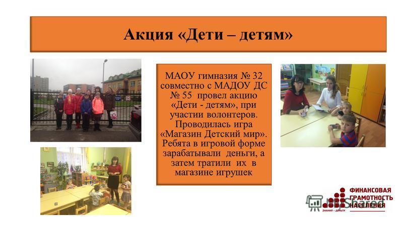Акция «Дети – детям» МАОУ гимназия 32 совместно с МАДОУ ДС 55 провел акцию «Дети - детям», при участии волонтеров. Проводилась игра «Магазин Детский мир». Ребята в игровой форме зарабатывали деньги, а затем тратили их в магазине игрушек