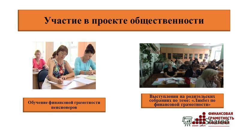 Участие в проекте общественности Выступления на родительских собраниях по теме: «Ликбез по финансовой грамотности» Обучение финансовой грамотности пенсионеров