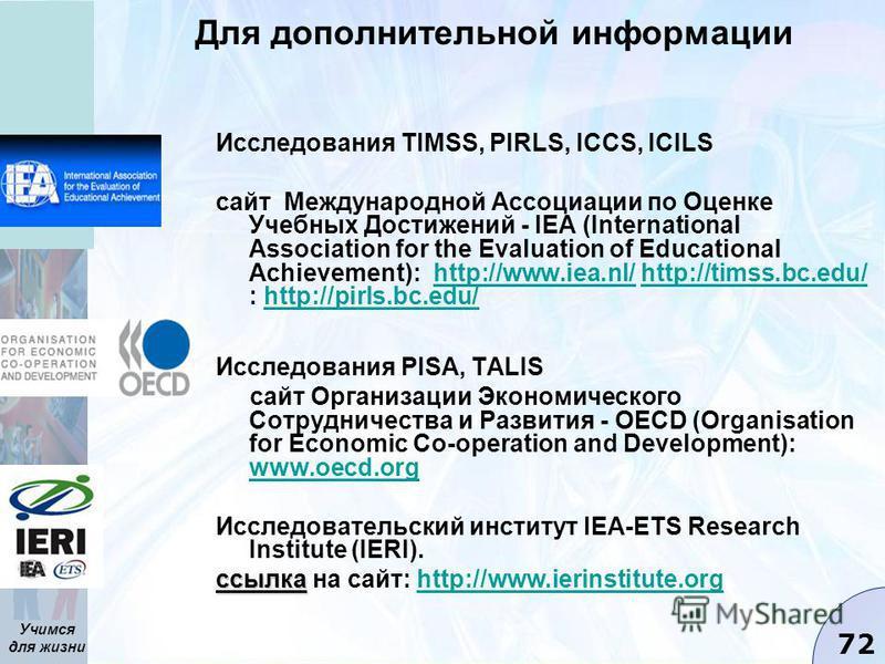 Учимся для жизни 72 Для дополнительной информации Исследования TIMSS, PIRLS, ICCS, ICILS сайт Международной Ассоциации по Оценке Учебных Достижений - IEA (International Association for the Evaluation of Educational Achievement): http://www.iea.nl/ ht