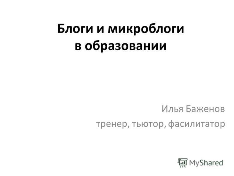 Блоги и микроблоги в образовании Илья Баженов тренер, тьютор, фасилитатор