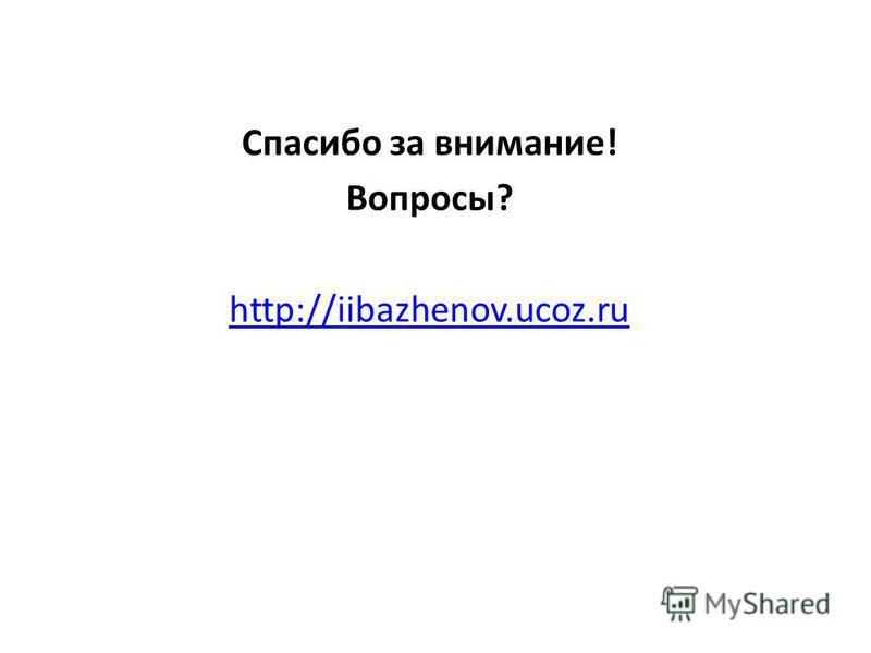 Спасибо за внимание! Вопросы? http://iibazhenov.ucoz.ru