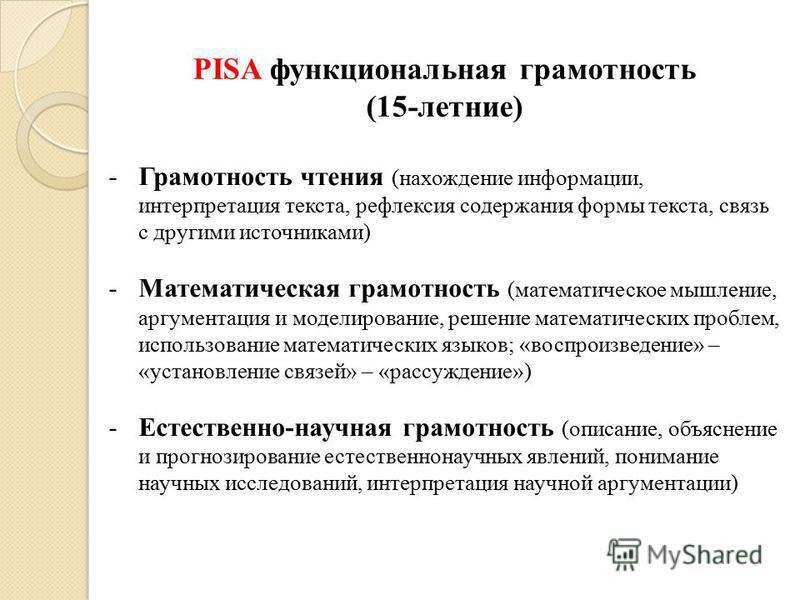 PISA функциональная грамотность (15-летние) -Грамотность чтения (нахождение информации, интерпретация текста, рефлексия содержания формы текста, связь с другими источниками) -Математическая грамотность (математическое мышление, аргументация и моделир