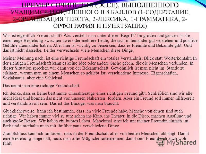 ПРИМЕР СОЧИНЕНИЯ (ЭССЕ), ВЫПОЛНЕННОГО УЧАЩИМСЯ И ОЦЕНЕННОГО В 8 БАЛЛОВ (1-СОДЕРЖАНИЕ, 2-ОРГАНИЗАЦИЯ ТЕКСТА, 2-ЛЕКСИКА, 1-ГРАММАТИКА, 2- ОРФОГРАФИЯ И ПУНКТУАЦИЯ) Was ist eigentlich Freundschaft? Was versteht man unter diesen Begriff? Im großen und gan