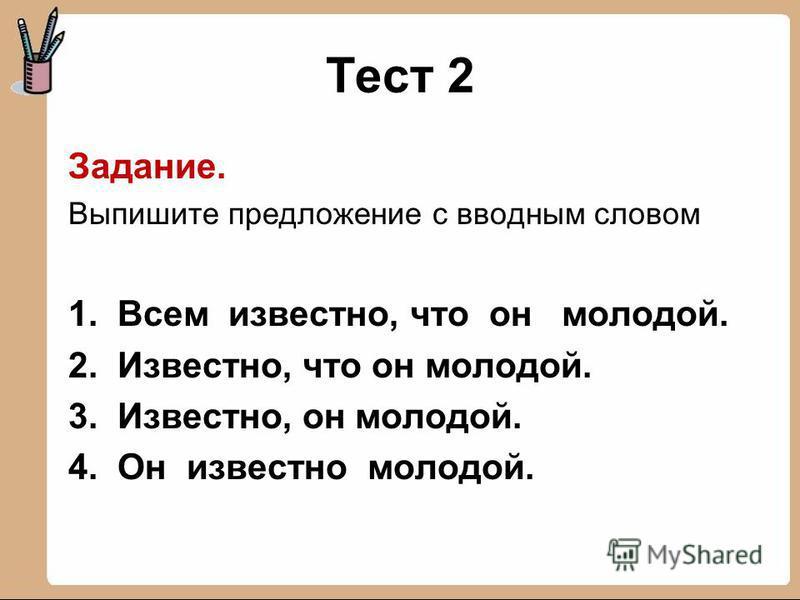Тест 2 Задание. Выпишите предложение с вводным словом 1. Всем известно, что он молодой. 2. Известно, что он молодой. 3. Известно, он молодой. 4. Он известно молодой.
