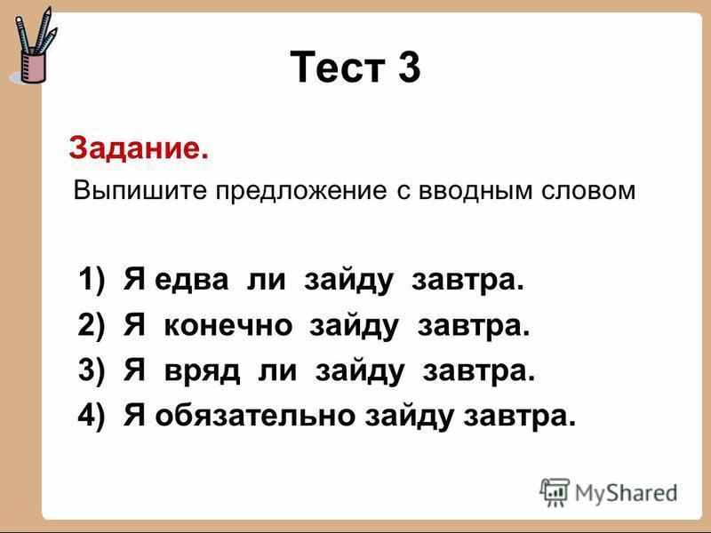 Тест 3 Задание. Выпишите предложение с вводным словом 1) Я едва ли зайду завтра. 2) Я конечно зайду завтра. 3) Я вряд ли зайду завтра. 4) Я обязательно зайду завтра.