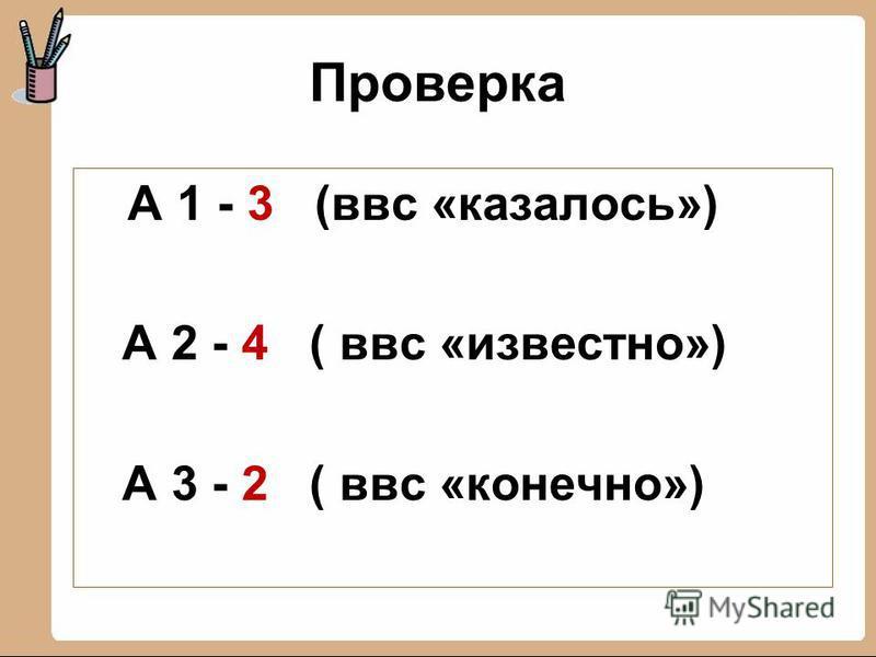Проверка А 1 - 3 (ввс «казалось») А 2 - 4 ( ввс «известно») А 3 - 2 ( ввс «конечно»)