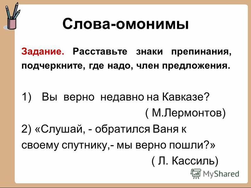 Слова-омонимы Задание. Расставьте знаки препинания, подчеркните, где надо, член предложения. 1)Вы верно недавно на Кавказе? ( М.Лермонтов) 2) «Слушай, - обратился Ваня к своему спутнику,- мы верно пошли?» ( Л. Кассиль)
