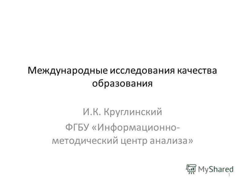Международные исследования качества образования И.К. Круглинский ФГБУ «Информационно- методический центр анализа» 1