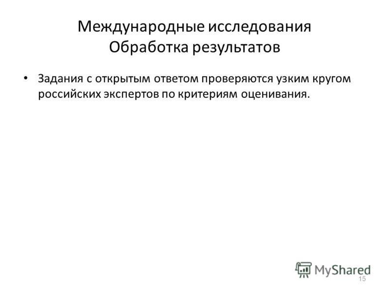 Международные исследования Обработка результатов Задания с открытым ответом проверяются узким кругом российских экспертов по критериям оценивания. 15