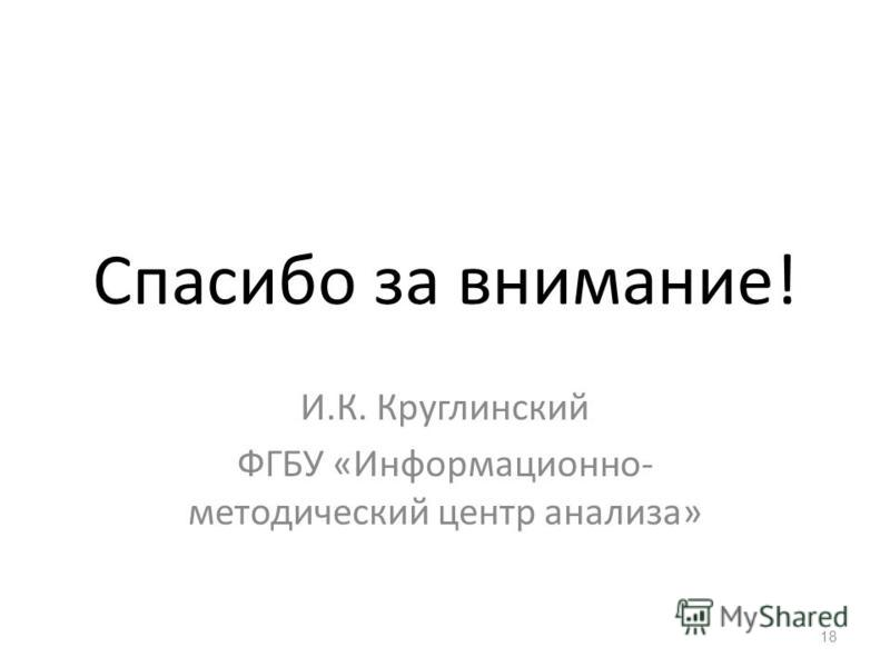 Спасибо за внимание! И.К. Круглинский ФГБУ «Информационно- методический центр анализа» 18