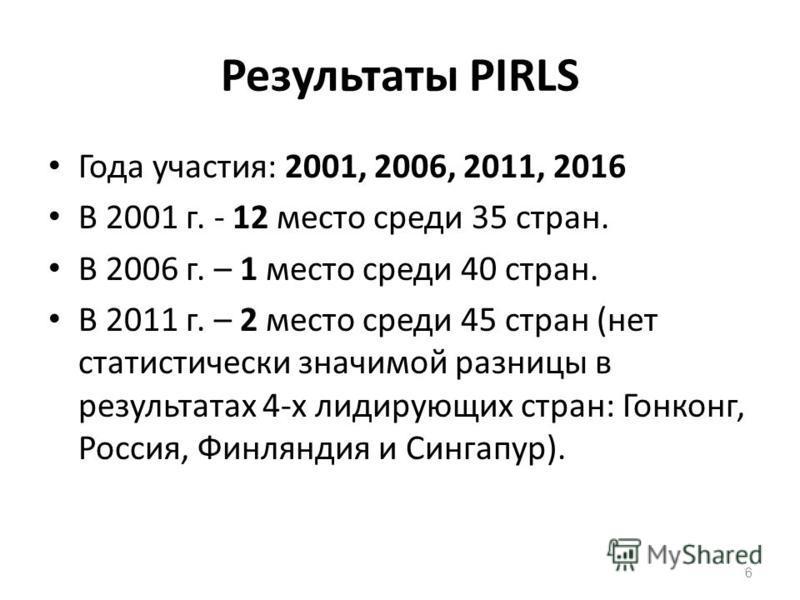 Результаты PIRLS Года участия: 2001, 2006, 2011, 2016 В 2001 г. - 12 место среди 35 стран. В 2006 г. – 1 место среди 40 стран. В 2011 г. – 2 место среди 45 стран (нет статистически значимой разницы в результатах 4-х лидирующих стран: Гонконг, Россия,