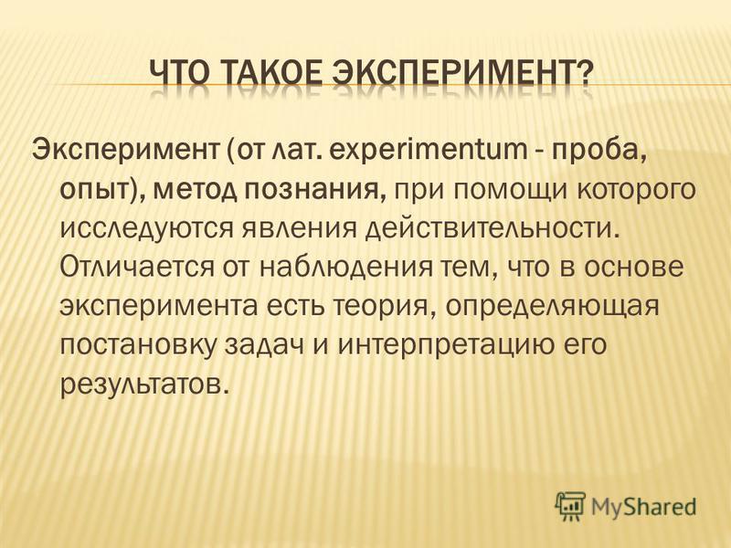 Эксперимент (от лат. experimentum - проба, опыт), метод познания, при помощи которого исследуются явления действительности. Отличается от наблюдения тем, что в основе эксперимента есть теория, определяющая постановку задач и интерпретацию его результ