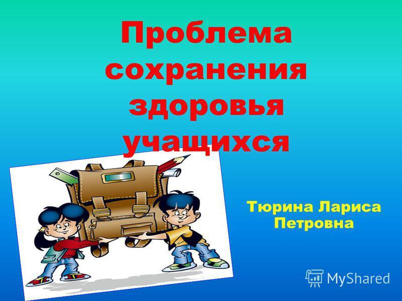 Тюрина Лариса Петровна Проблема сохранения здоровья учащихся