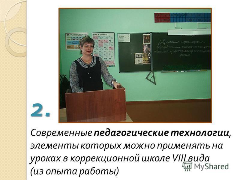 Современные педагогические технологии, элементы которых можно применять на уроках в коррекционной школе VIII вида ( из опыта работы ) 2.