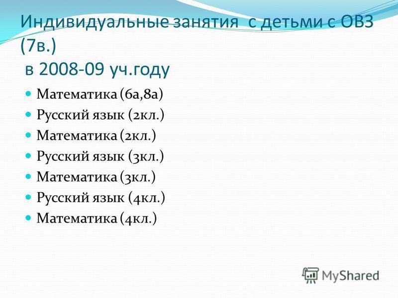 Индивидуальные занятия с детьми с ОВЗ (7 в.) в 2008-09 уч.году Математика (6 а,8 а) Русский язык (2 кл.) Математика (2 кл.) Русский язык (3 кл.) Математика (3 кл.) Русский язык (4 кл.) Математика (4 кл.)