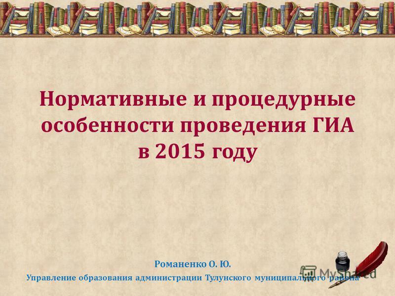 Нормативные и процедурные особенности проведения ГИА в 2015 году Романенко О. Ю. Управление образования администрации Тулунского муниципального района