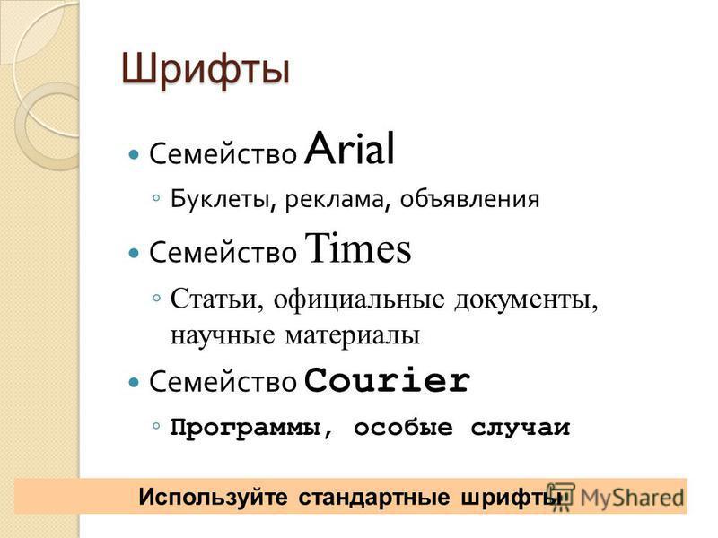 Шрифты Семейство Arial Буклеты, реклама, объявления Семейство Times Статьи, официальные документы, научные материалы Семейство Courier Программы, особые случаи Используйте стандартные шрифты