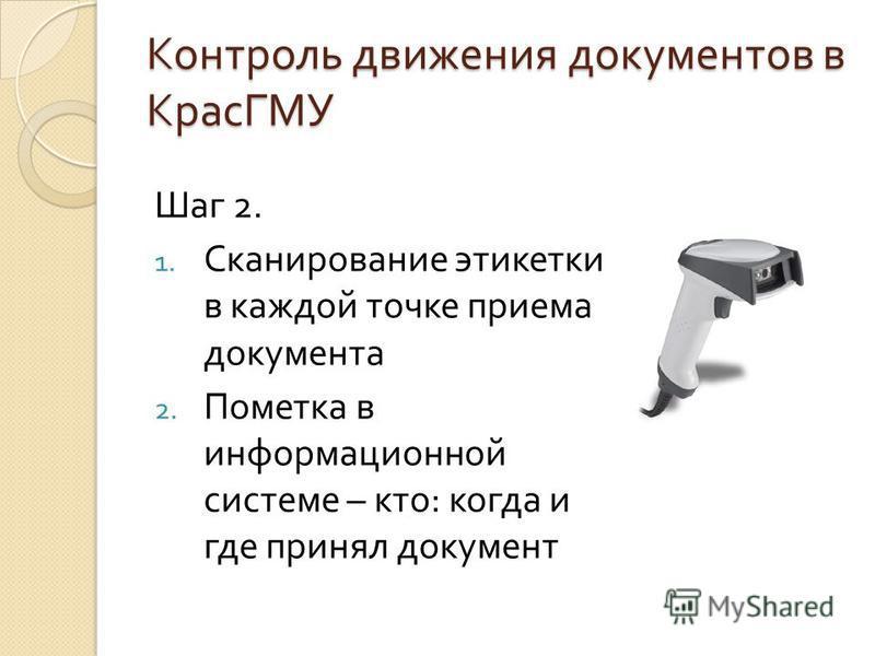 Контроль движения документов в КрасГМУ Шаг 2. 1. Сканирование этикетки в каждой точке приема документа 2. Пометка в информационной системе – кто : когда и где принял документ