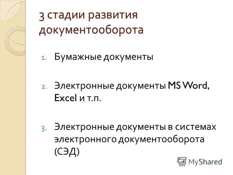 3 стадии развития документооборота 1. Бумажные документы 2. Электронные документы MS Word, Excel и т. п. 3. Электронные документы в системах электронного документооборота ( СЭД )