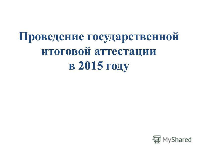 Проведение государственной итоговой аттестации в 2015 году